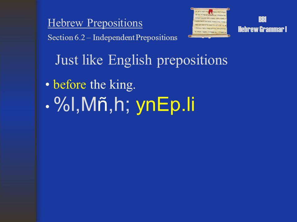 BBI Hebrew Grammar I Hebrew Prepositions Just like English prepositions before the king. Section 6.2 – Independent Prepositions %l,Mñ,h; ynEp.li