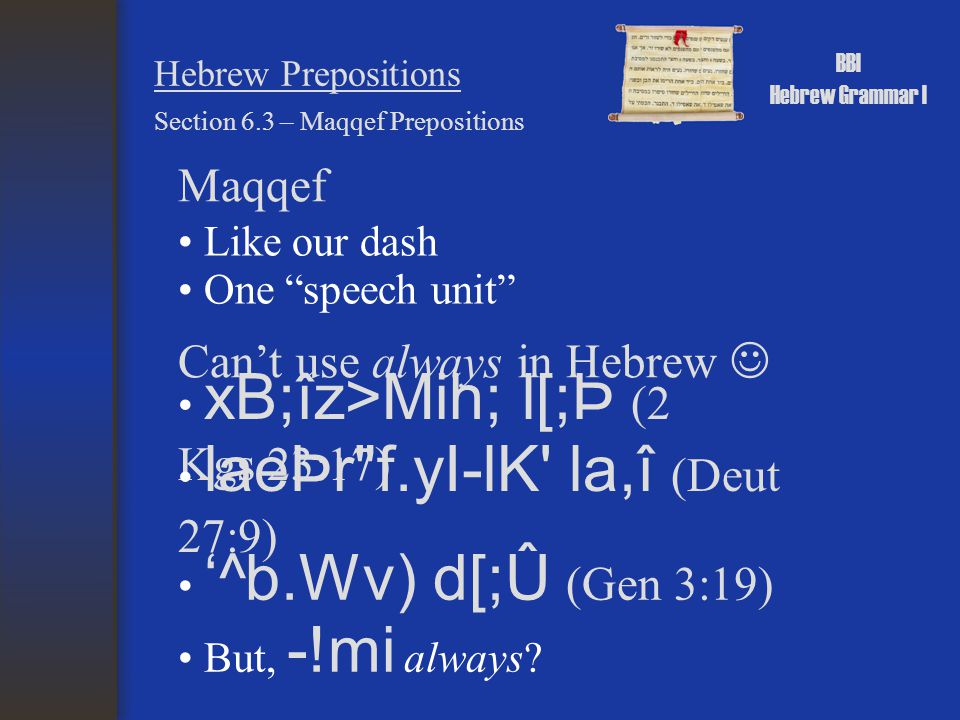 "BBI Hebrew Grammar I Hebrew Prepositions Maqqef Section 6.3 – Maqqef Prepositions Like our dash One ""speech unit"" Can't use always in Hebrew xB;îz>Mih"