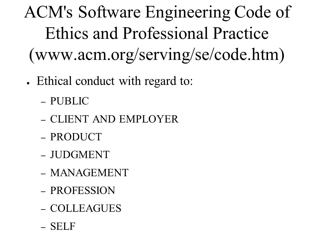ACM s Software Engineering Code of Ethics and Professional Practice: PUBLIC ● PUBLIC - Software engineers shall act consistently with the public interest.