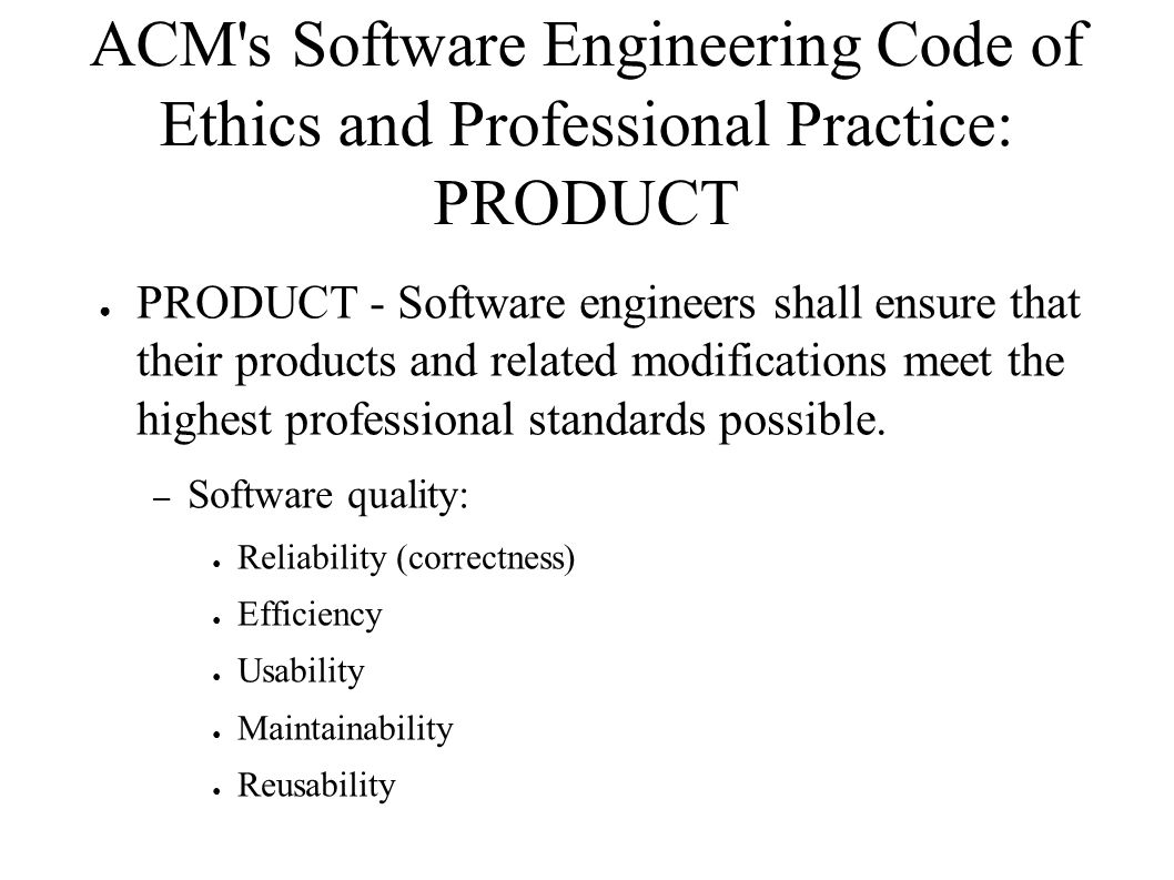 ACM s Software Engineering Code of Ethics and Professional Practice: MANAGEMENT ● MANAGEMENT - Software engineering managers and leaders shall subscribe to and promote an ethical approach to the management of software development and maintenance.
