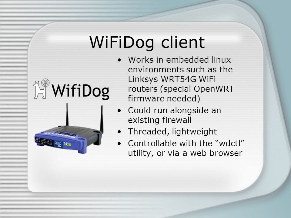 WiFiDog client Works in embedded linux environments such as the Linksys WRT54G WiFi routers (special OpenWRT firmware needed) Could run alongside an existing firewall Threaded, lightweight Controllable with the wdctl utility, or via a web browser
