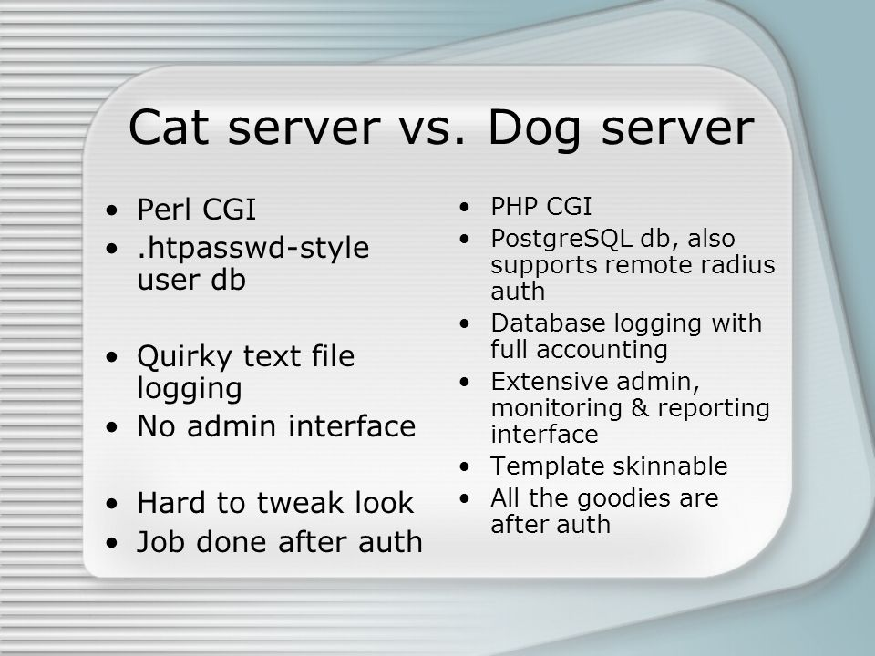 Cat server vs. Dog server Perl CGI.htpasswd-style user db Quirky text file logging No admin interface Hard to tweak look Job done after auth PHP CGI P