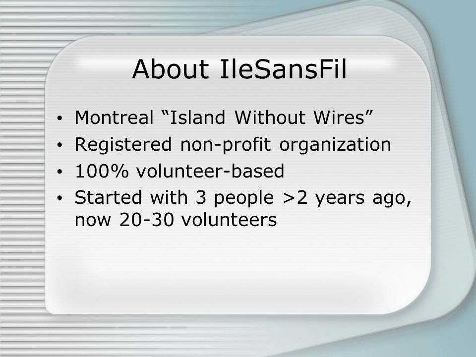 About IleSansFil Montreal Island Without Wires Registered non-profit organization 100% volunteer-based Started with 3 people >2 years ago, now 20-30 volunteers