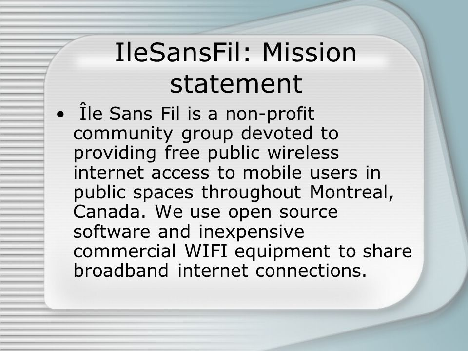 IleSansFil: Mission statement Île Sans Fil is a non-profit community group devoted to providing free public wireless internet access to mobile users in public spaces throughout Montreal, Canada.