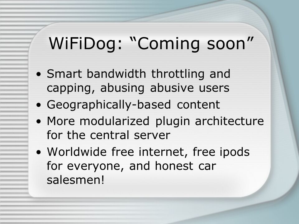 WiFiDog: Coming soon Smart bandwidth throttling and capping, abusing abusive users Geographically-based content More modularized plugin architecture for the central server Worldwide free internet, free ipods for everyone, and honest car salesmen!