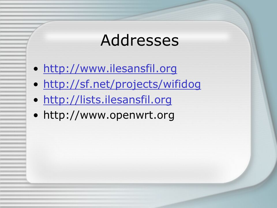 Addresses http://www.ilesansfil.org http://sf.net/projects/wifidog http://lists.ilesansfil.org http://www.openwrt.org