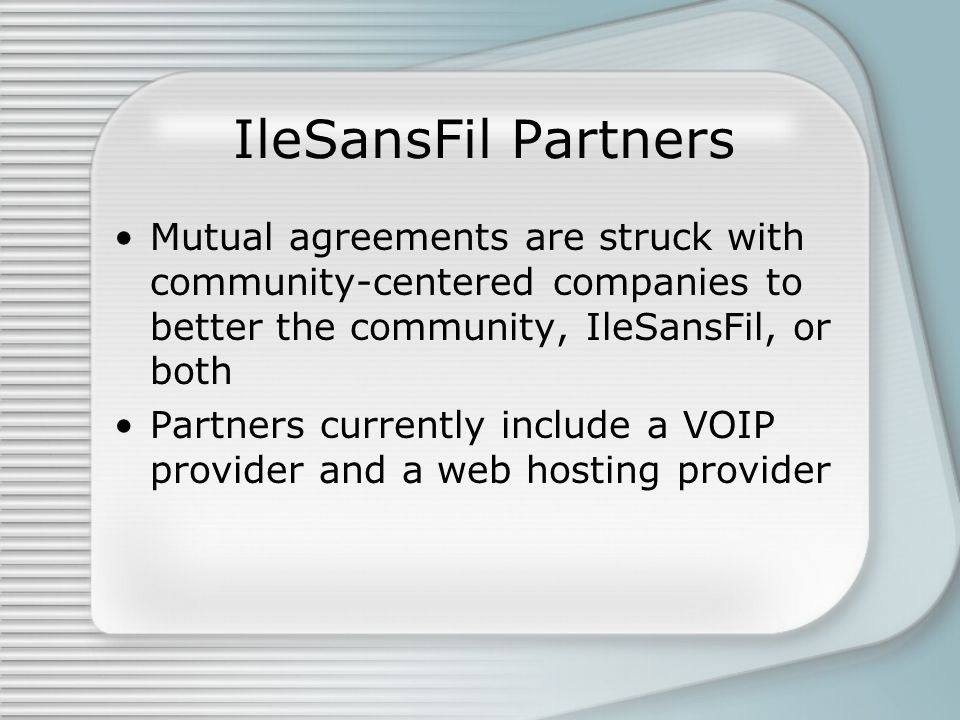 IleSansFil Partners Mutual agreements are struck with community-centered companies to better the community, IleSansFil, or both Partners currently include a VOIP provider and a web hosting provider