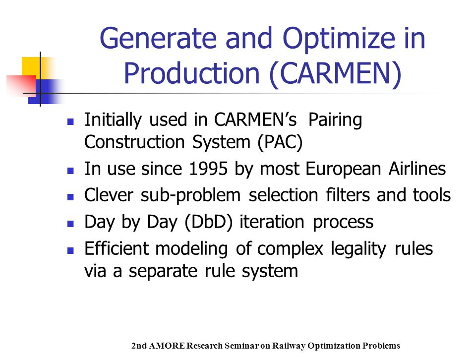 2nd AMORE Research Seminar on Railway Optimization Problems Generate and Optimize in Production (CARMEN) Initially used in CARMEN's Pairing Construction System (PAC) In use since 1995 by most European Airlines Clever sub-problem selection filters and tools Day by Day (DbD) iteration process Efficient modeling of complex legality rules via a separate rule system