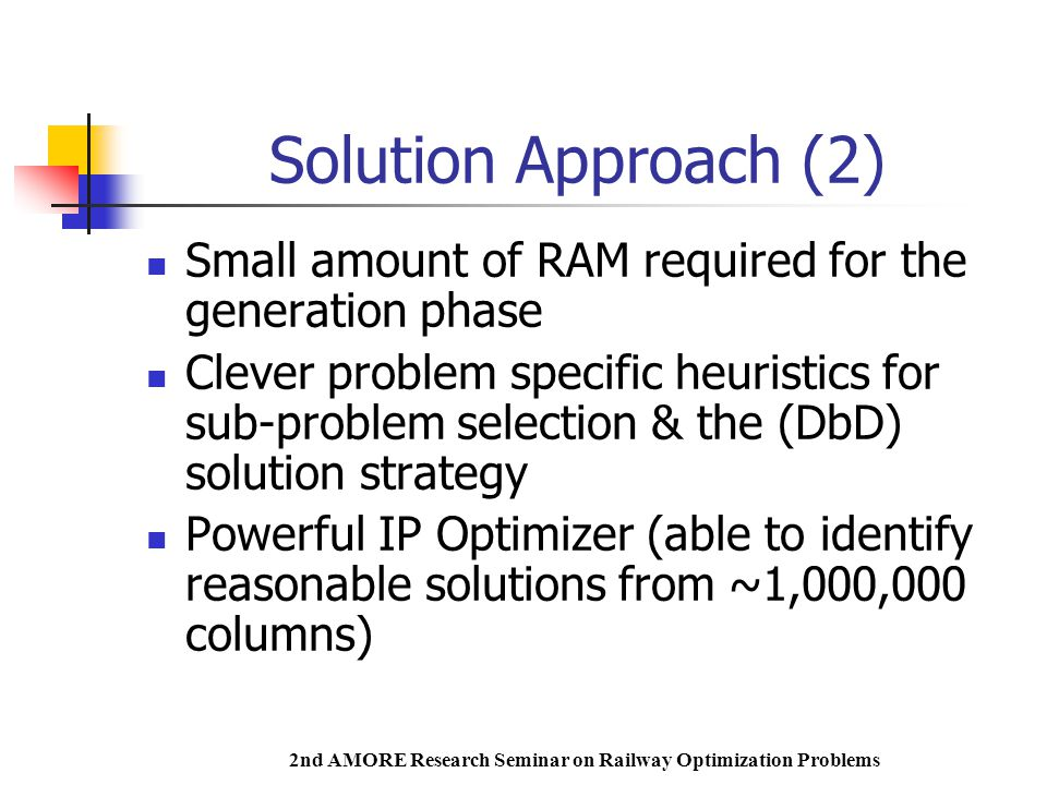 2nd AMORE Research Seminar on Railway Optimization Problems Solution Approach (2) Small amount of RAM required for the generation phase Clever problem specific heuristics for sub-problem selection & the (DbD) solution strategy Powerful IP Optimizer (able to identify reasonable solutions from ~1,000,000 columns)