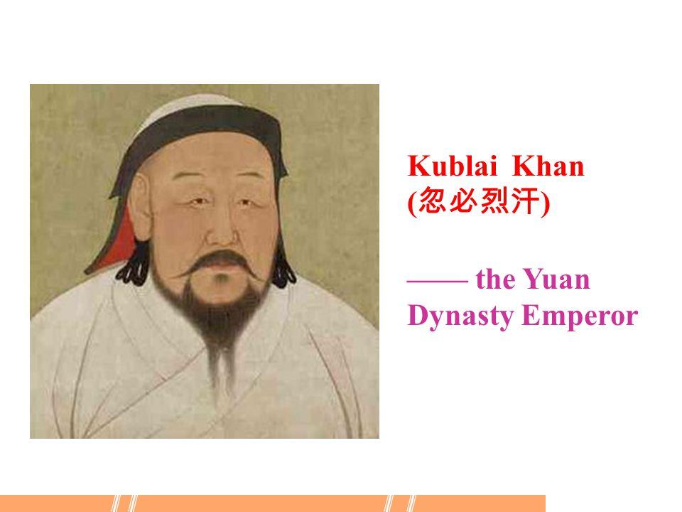Kublai Khan ( 忽必烈汗 ) —— the Yuan Dynasty Emperor