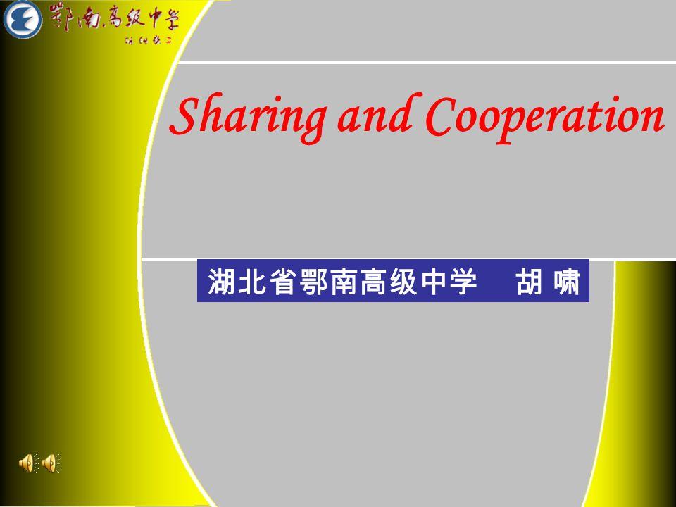 Sharing and Cooperation 湖北省鄂南高级中学 胡 啸