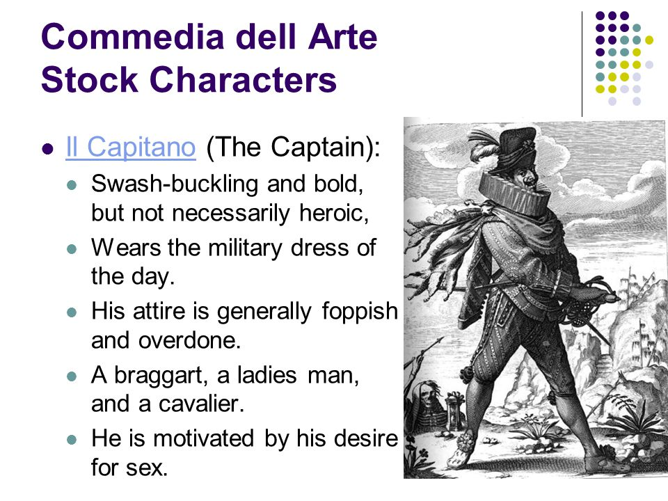 Commedia dell Arte Stock Characters Il Capitano (The Captain): Il Capitano Swash-buckling and bold, but not necessarily heroic, Wears the military dress of the day.