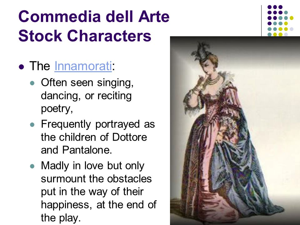 Commedia dell Arte Stock Characters The Innamorati:Innamorati Often seen singing, dancing, or reciting poetry, Frequently portrayed as the children of Dottore and Pantalone.