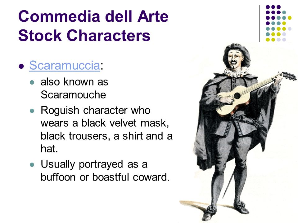 Commedia dell Arte Stock Characters Scaramuccia: Scaramuccia also known as Scaramouche Roguish character who wears a black velvet mask, black trousers, a shirt and a hat.