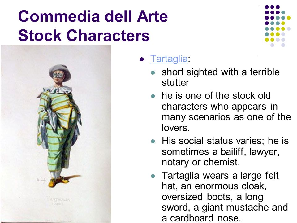 Commedia dell Arte Stock Characters Tartaglia: Tartaglia short sighted with a terrible stutter he is one of the stock old characters who appears in many scenarios as one of the lovers.