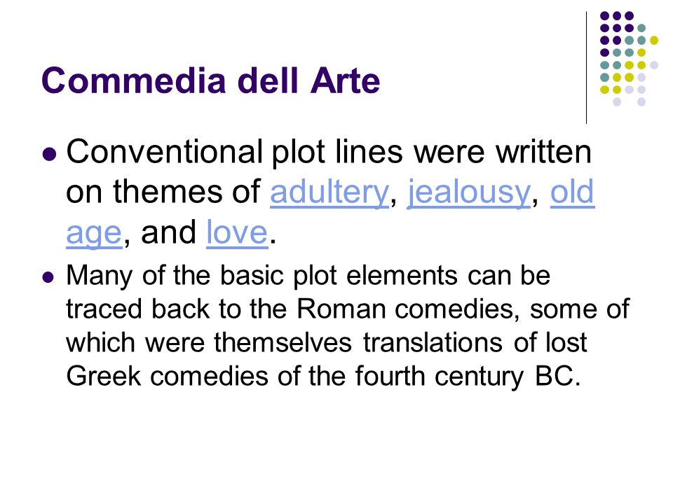 Commedia dell Arte Conventional plot lines were written on themes of adultery, jealousy, old age, and love.adulteryjealousyold agelove Many of the basic plot elements can be traced back to the Roman comedies, some of which were themselves translations of lost Greek comedies of the fourth century BC.