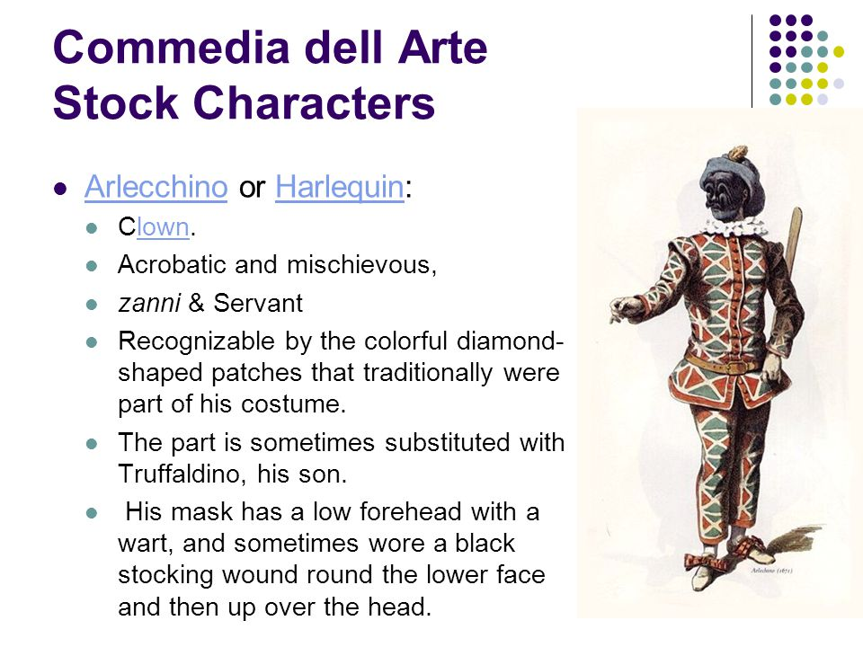 Commedia dell Arte Stock Characters Arlecchino or Harlequin: ArlecchinoHarlequin Clown.lown Acrobatic and mischievous, zanni & Servant Recognizable by the colorful diamond- shaped patches that traditionally were part of his costume.