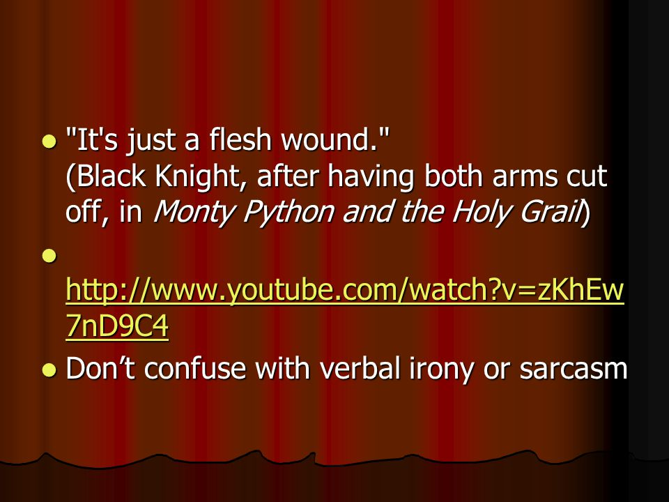 It s just a flesh wound. (Black Knight, after having both arms cut off, in Monty Python and the Holy Grail) It s just a flesh wound. (Black Knight, after having both arms cut off, in Monty Python and the Holy Grail) http://www.youtube.com/watch v=zKhEw 7nD9C4 http://www.youtube.com/watch v=zKhEw 7nD9C4 http://www.youtube.com/watch v=zKhEw 7nD9C4 http://www.youtube.com/watch v=zKhEw 7nD9C4 Don't confuse with verbal irony or sarcasm Don't confuse with verbal irony or sarcasm
