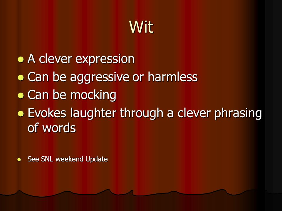 Wit A clever expression A clever expression Can be aggressive or harmless Can be aggressive or harmless Can be mocking Can be mocking Evokes laughter