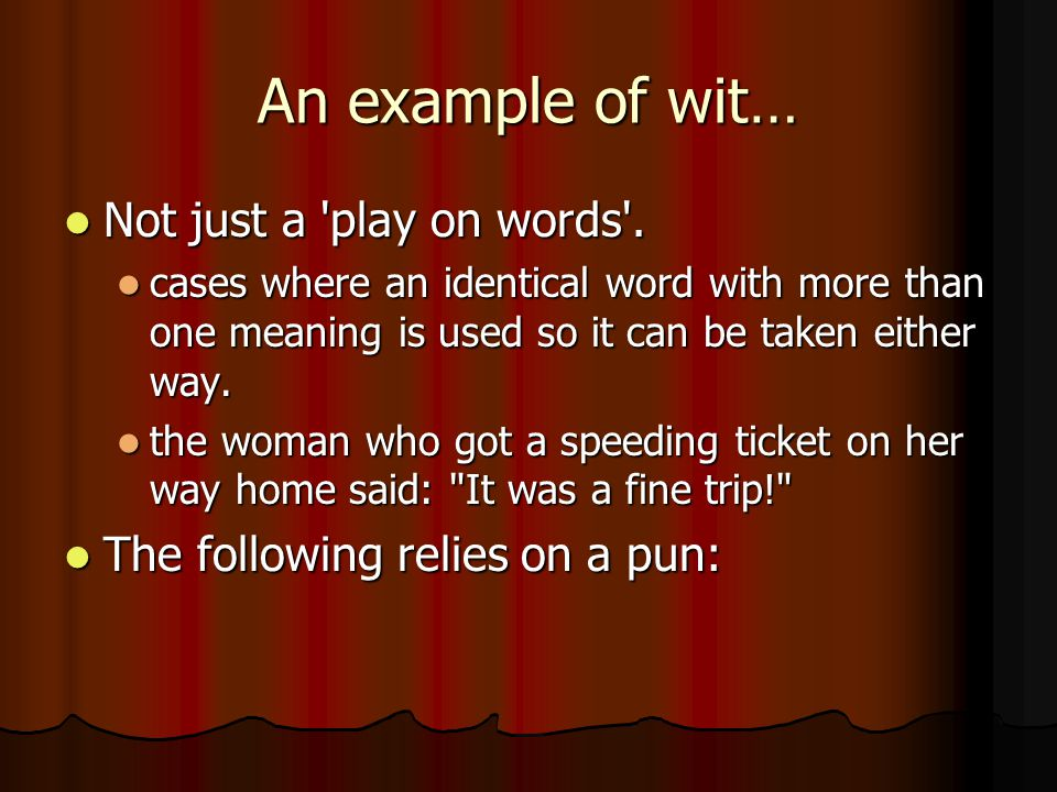 An example of wit… Not just a 'play on words'. Not just a 'play on words'. cases where an identical word with more than one meaning is used so it can