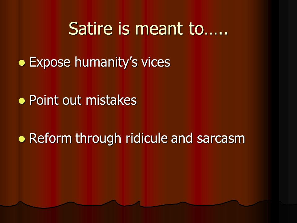 Satire is meant to….. Expose humanity's vices Expose humanity's vices Point out mistakes Point out mistakes Reform through ridicule and sarcasm Reform