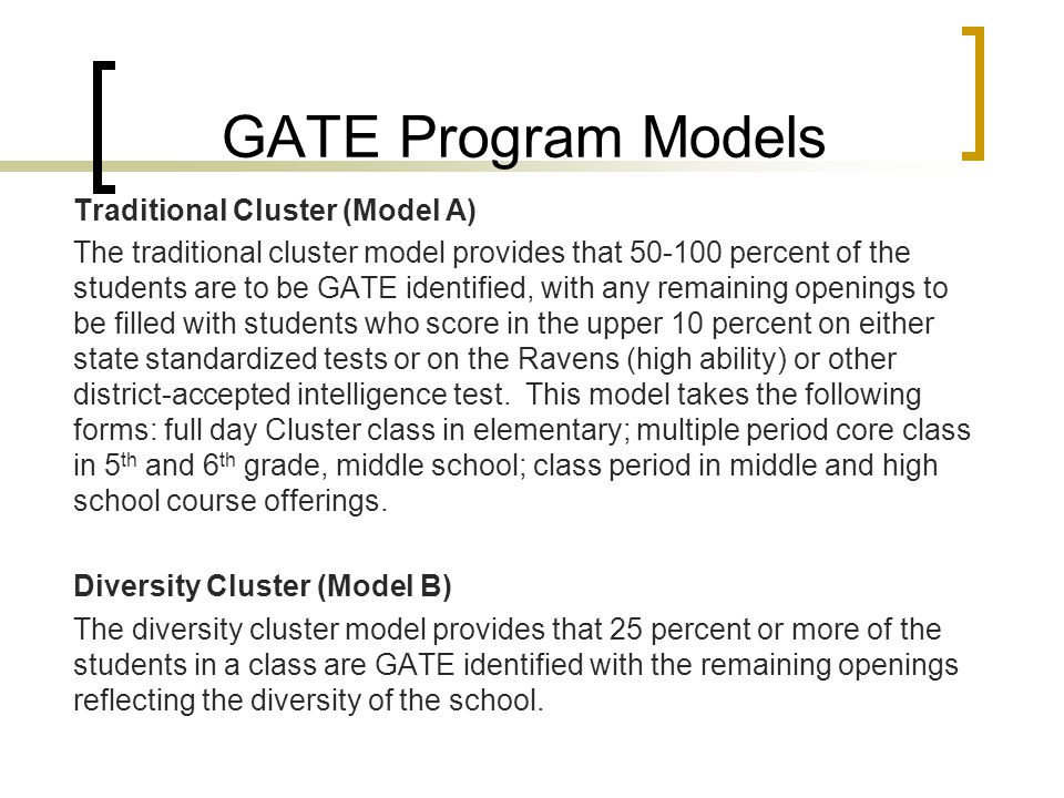 GATE Program Models Traditional Cluster (Model A) The traditional cluster model provides that 50-100 percent of the students are to be GATE identified