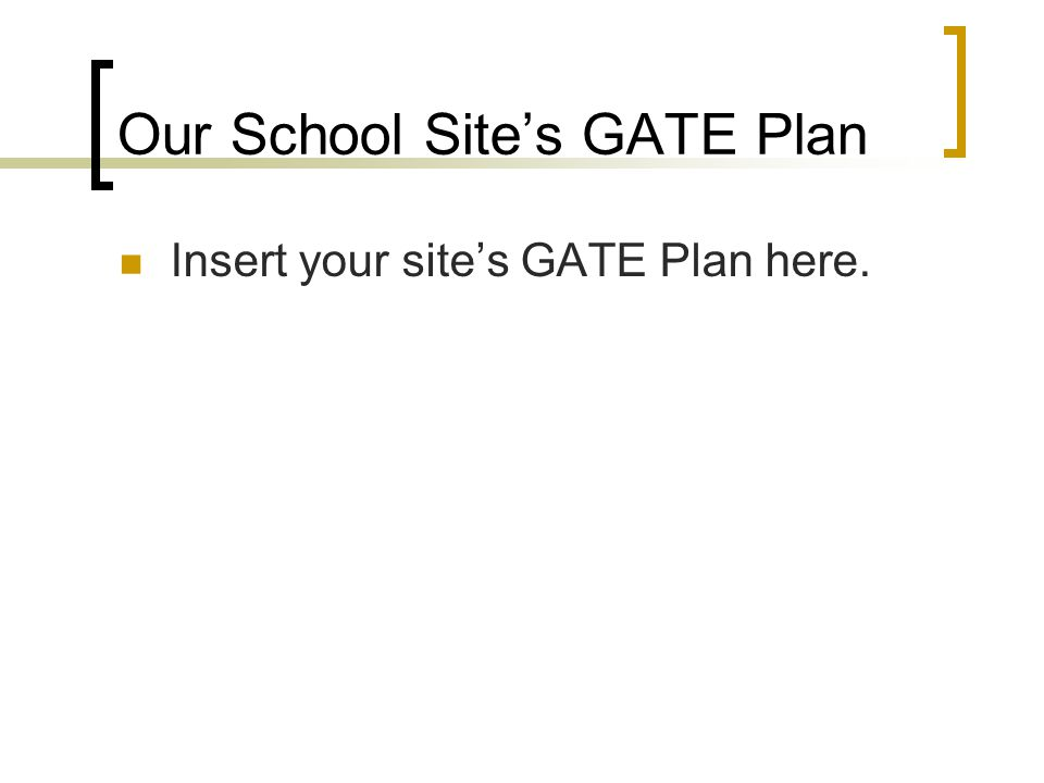 Our School Site's GATE Plan Insert your site's GATE Plan here.