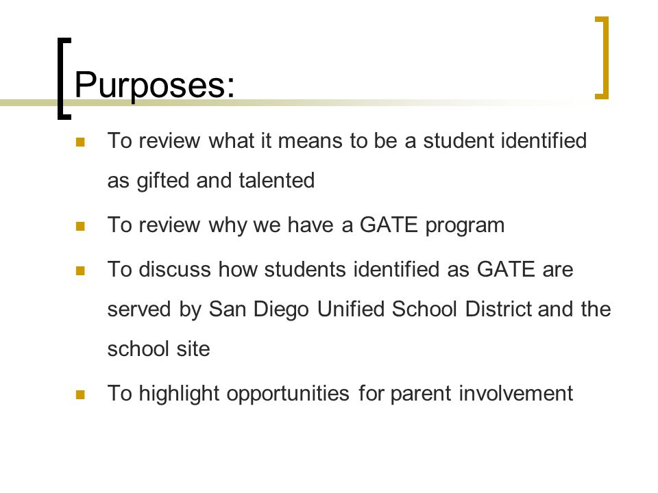 Purposes: To review what it means to be a student identified as gifted and talented To review why we have a GATE program To discuss how students ident