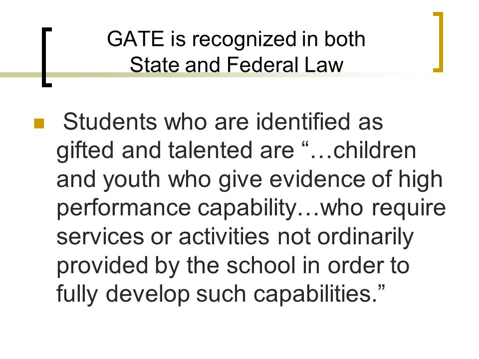 GATE is recognized in both State and Federal Law Students who are identified as gifted and talented are …children and youth who give evidence of high performance capability…who require services or activities not ordinarily provided by the school in order to fully develop such capabilities.