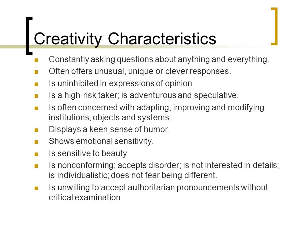 Creativity Characteristics Constantly asking questions about anything and everything. Often offers unusual, unique or clever responses. Is uninhibited