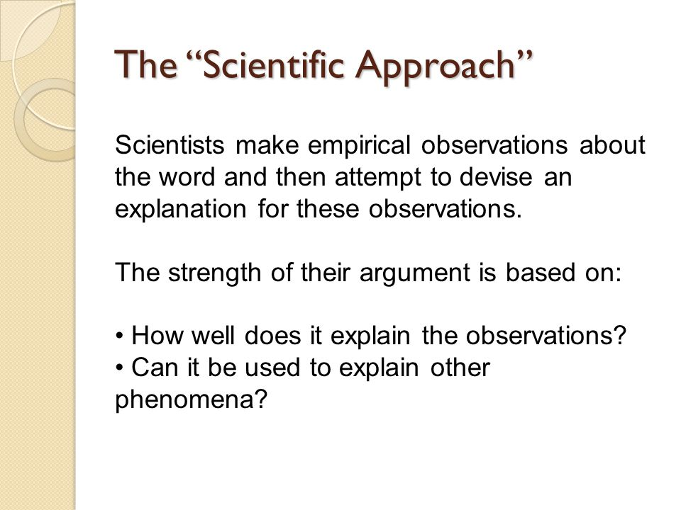 The Scientific Approach Scientists make empirical observations about the word and then attempt to devise an explanation for these observations.