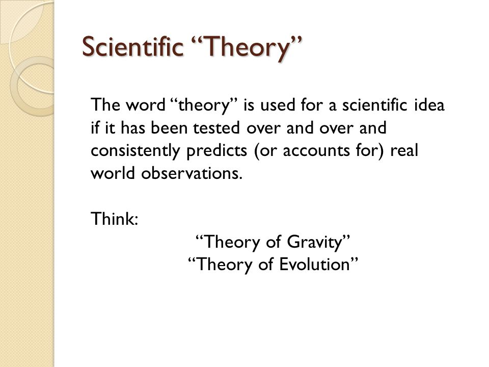 Scientific Theory The word theory is used for a scientific idea if it has been tested over and over and consistently predicts (or accounts for) real world observations.