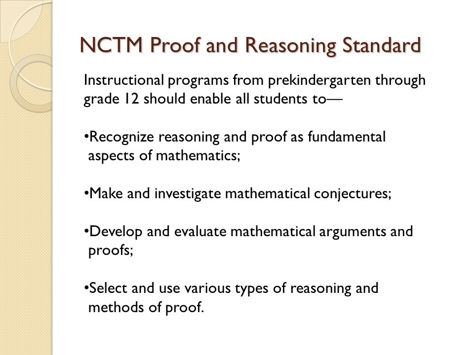 NCTM Proof and Reasoning Standard Instructional programs from prekindergarten through grade 12 should enable all students to— Recognize reasoning and proof as fundamental aspects of mathematics; Make and investigate mathematical conjectures; Develop and evaluate mathematical arguments and proofs; Select and use various types of reasoning and methods of proof.