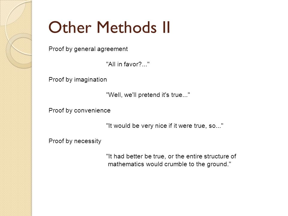 Other Methods II Proof by general agreement All in favor ... Proof by imagination Well, we ll pretend it s true... Proof by convenience It would be very nice if it were true, so... Proof by necessity It had better be true, or the entire structure of mathematics would crumble to the ground.