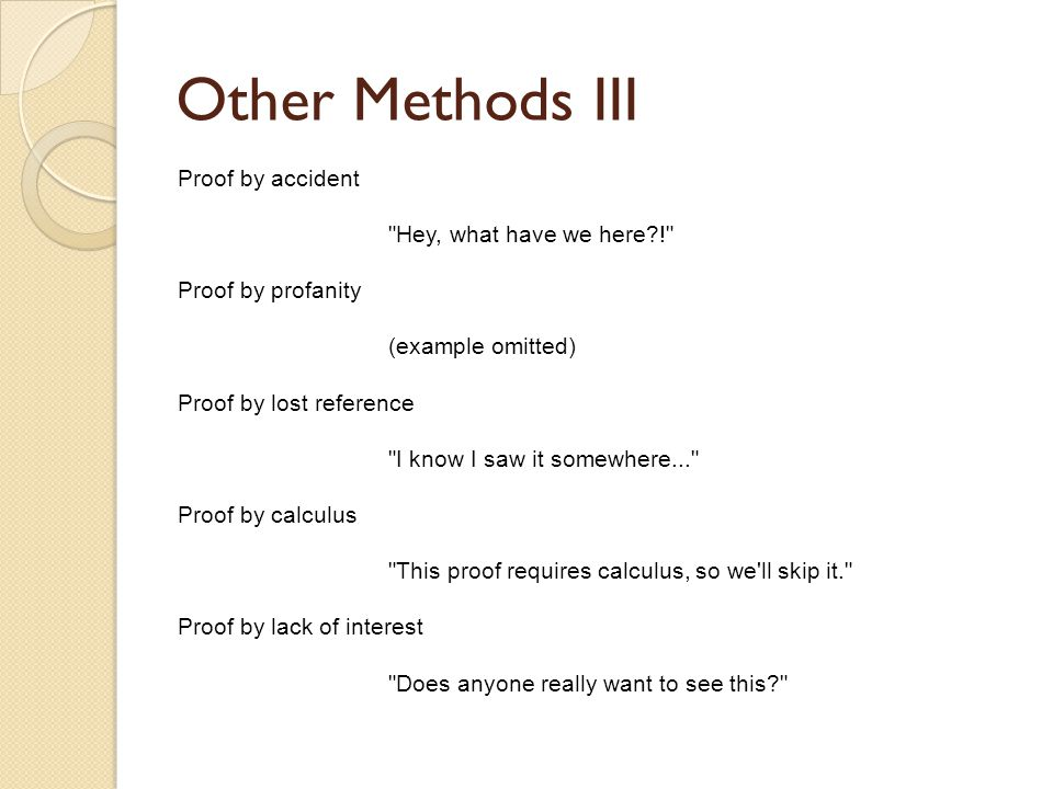 Other Methods III Proof by accident Hey, what have we here ! Proof by profanity (example omitted) Proof by lost reference I know I saw it somewhere... Proof by calculus This proof requires calculus, so we ll skip it. Proof by lack of interest Does anyone really want to see this