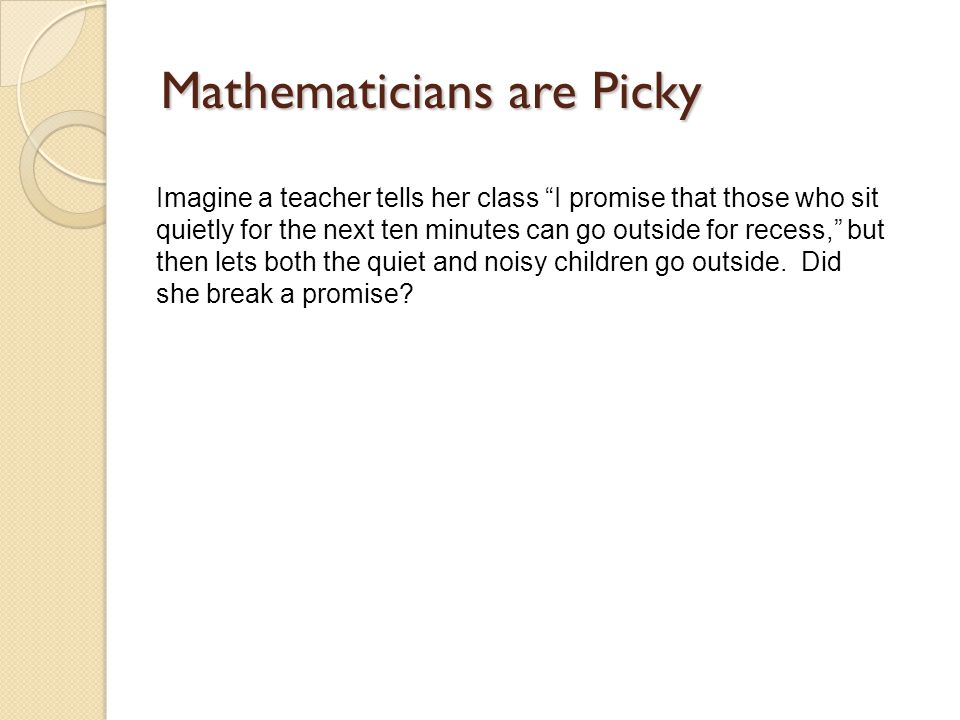 Mathematicians are Picky Imagine a teacher tells her class I promise that those who sit quietly for the next ten minutes can go outside for recess, but then lets both the quiet and noisy children go outside.