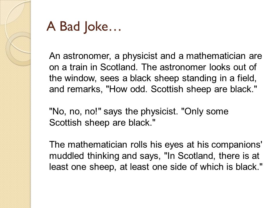 A Bad Joke… An astronomer, a physicist and a mathematician are on a train in Scotland.