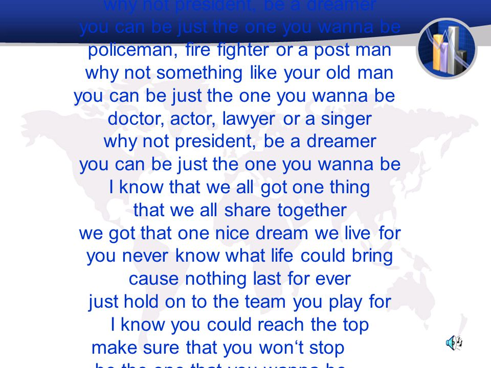 doctor, actor, lawyer or a singer why not president, be a dreamer you can be just the one you wanna be policeman, fire fighter or a post man why not s