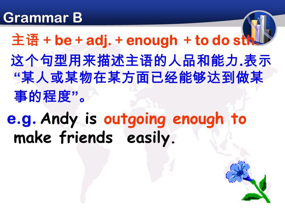 """Grammar B 主语+ be + adj. + enough + to do sth. 这个句型用来描述主语的人品和能力. 表示 """" 某人或某物在某方面已经能够达到做某 事的程度 """" 。 e.g. Andy is outgoing enough to make friends easily."""