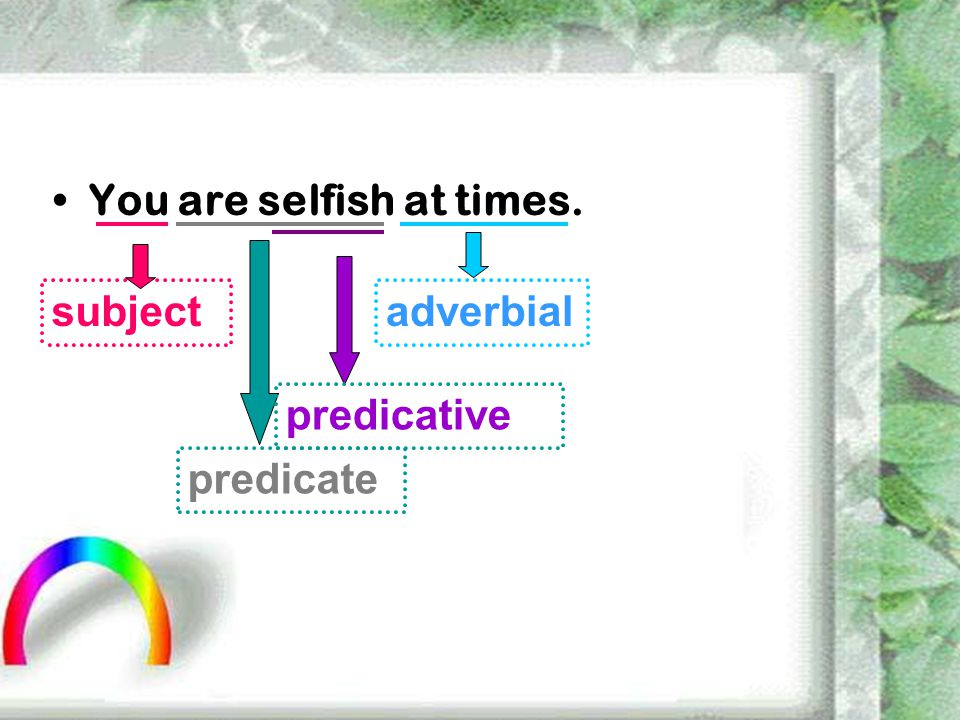 You are selfish at times. subject predicate predicative adverbial