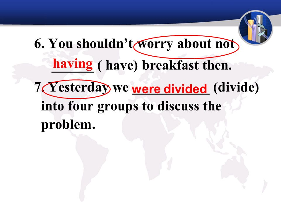 6. You shouldn't worry about not ______ ( have) breakfast then. 7. Yesterday we ___________ (divide) into four groups to discuss the problem. having w