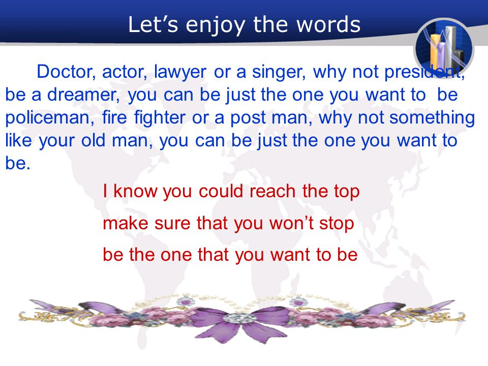 Let's enjoy the words Doctor, actor, lawyer or a singer, why not president, be a dreamer, you can be just the one you want to be policeman, fire fight