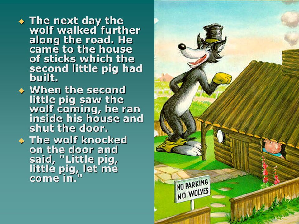  The next day the wolf walked further along the road. He came to the house of sticks which the second little pig had built.  When the second little