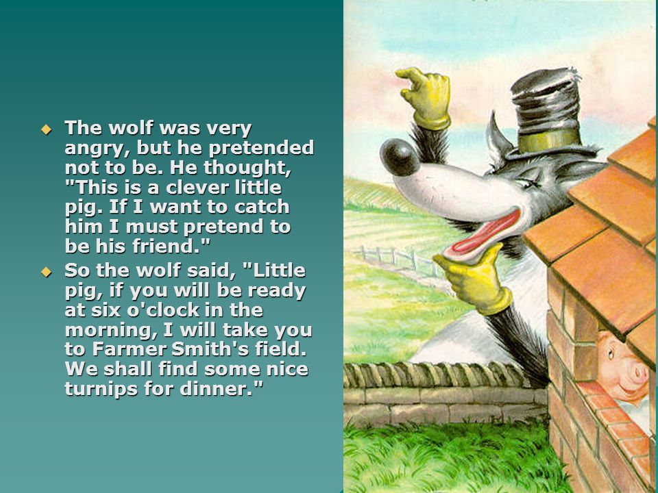  The wolf was very angry, but he pretended not to be. He thought,