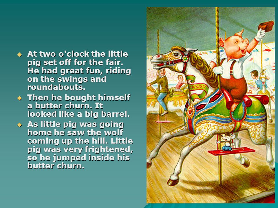  At two o'clock the little pig set off for the fair. He had great fun, riding on the swings and roundabouts.  Then he bought himself a butter churn.