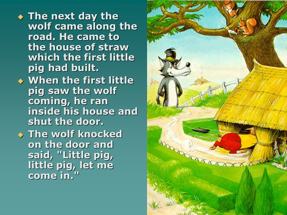  The next day the wolf came along the road. He came to the house of straw which the first little pig had built.  When the first little pig saw the w