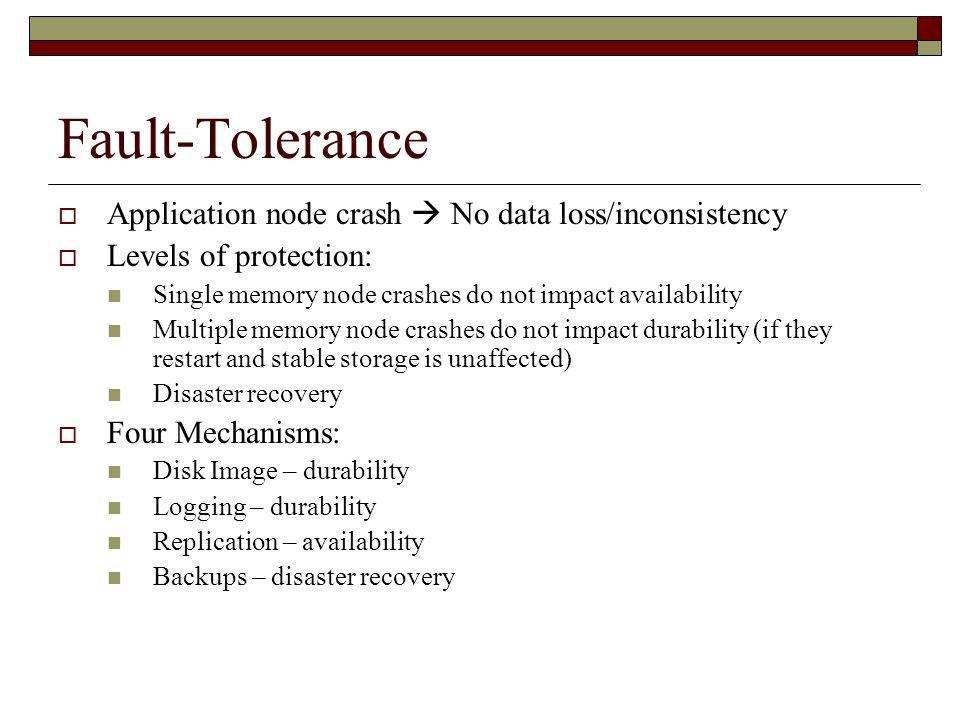 Fault-Tolerance  Application node crash  No data loss/inconsistency  Levels of protection: Single memory node crashes do not impact availability Multiple memory node crashes do not impact durability (if they restart and stable storage is unaffected) Disaster recovery  Four Mechanisms: Disk Image – durability Logging – durability Replication – availability Backups – disaster recovery