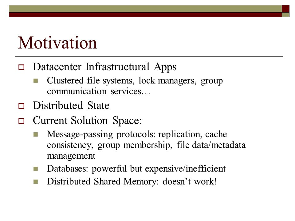 Motivation  Datacenter Infrastructural Apps Clustered file systems, lock managers, group communication services…  Distributed State  Current Solution Space: Message-passing protocols: replication, cache consistency, group membership, file data/metadata management Databases: powerful but expensive/inefficient Distributed Shared Memory: doesn't work!
