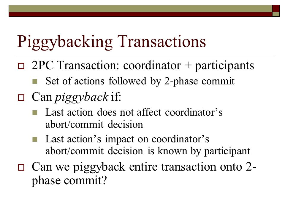 Piggybacking Transactions  2PC Transaction: coordinator + participants Set of actions followed by 2-phase commit  Can piggyback if: Last action does not affect coordinator's abort/commit decision Last action's impact on coordinator's abort/commit decision is known by participant  Can we piggyback entire transaction onto 2- phase commit?