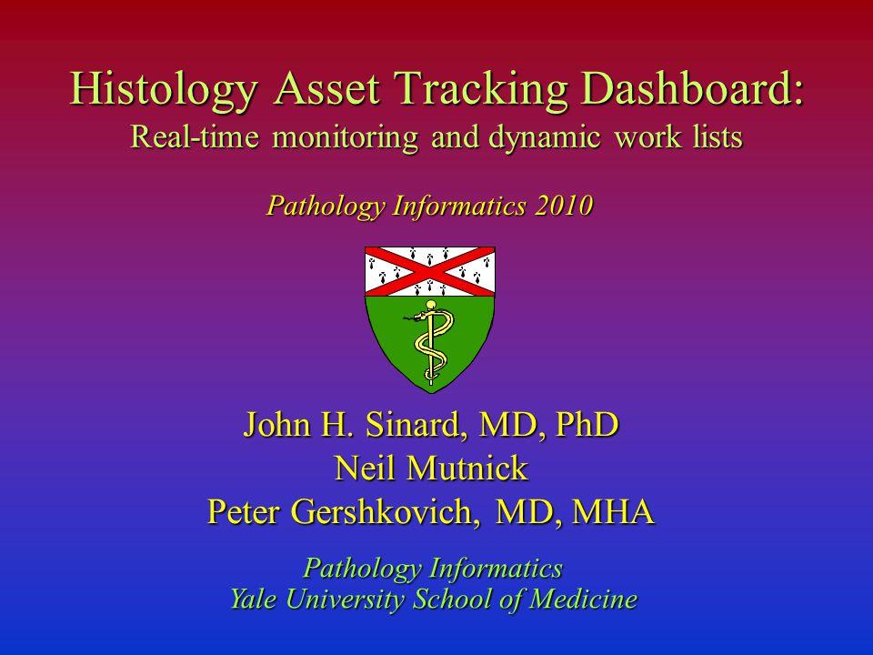 John H. Sinard, MD, PhD Neil Mutnick Peter Gershkovich, MD, MHA Pathology Informatics Yale University School of Medicine Histology Asset Tracking Dash